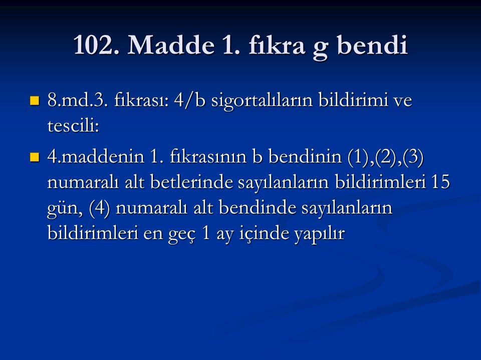 102. Madde 1. fıkra g bendi 8.md.3. fıkrası: 4/b sigortalıların bildirimi ve tescili: 8.md.3. fıkrası: 4/b sigortalıların bildirimi ve tescili: 4.madd