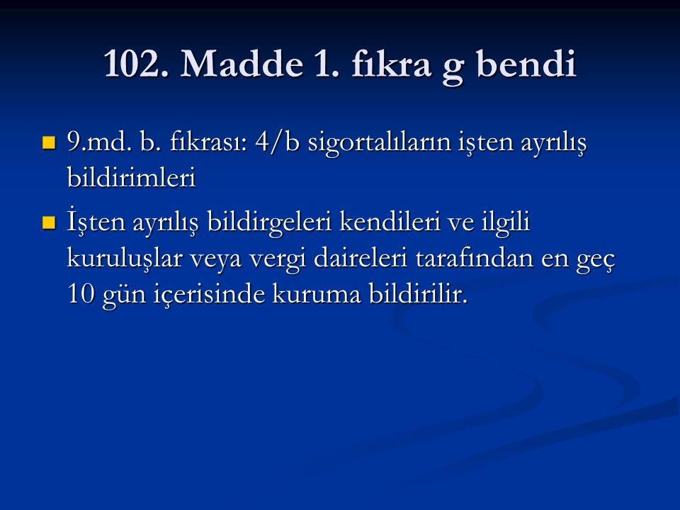 102. Madde 1. fıkra g bendi 9.md. b. fıkrası: 4/b sigortalıların işten ayrılış bildirimleri 9.md. b. fıkrası: 4/b sigortalıların işten ayrılış bildiri