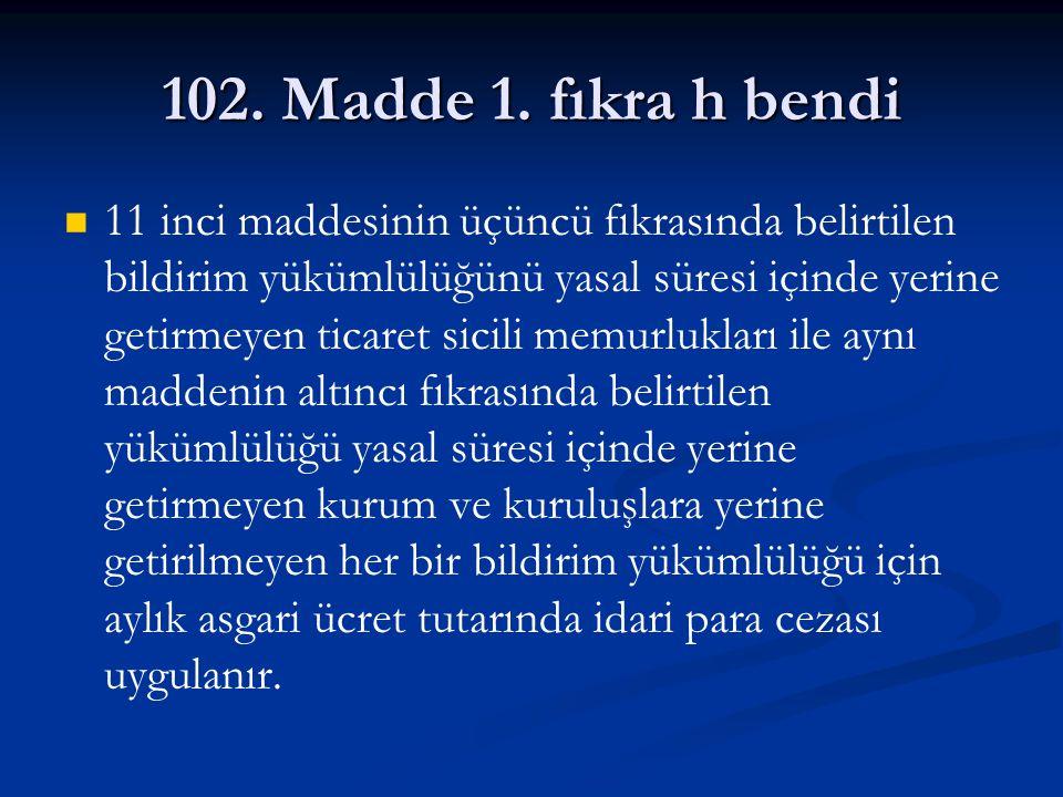 102. Madde 1. fıkra h bendi 11 inci maddesinin üçüncü fıkrasında belirtilen bildirim yükümlülüğünü yasal süresi içinde yerine getirmeyen ticaret sicil
