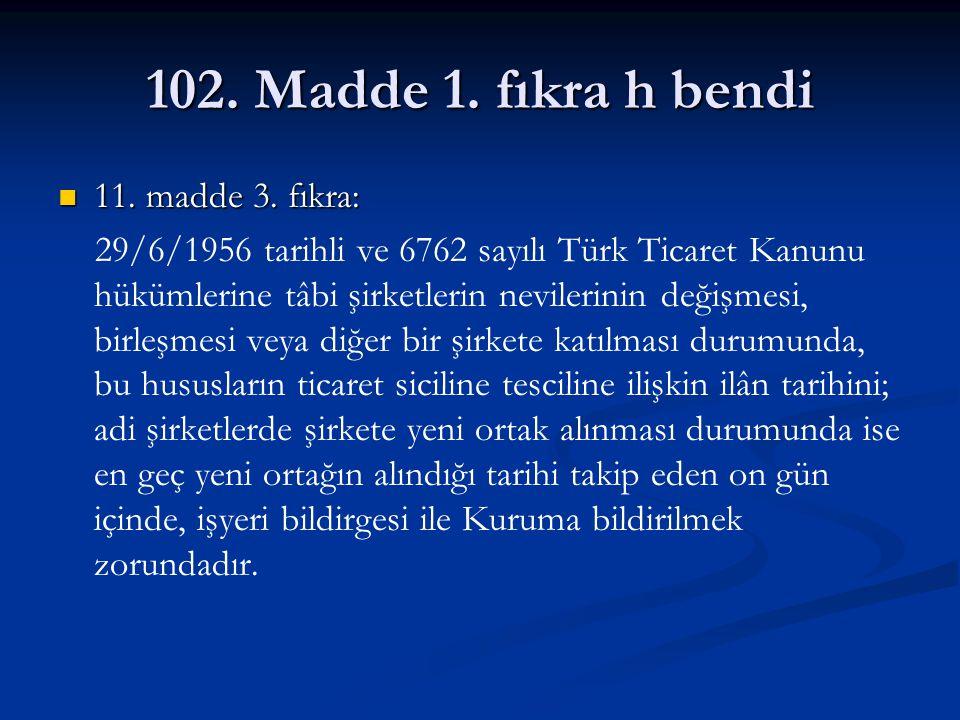 102. Madde 1. fıkra h bendi 11. madde 3. fıkra: 11. madde 3. fıkra: 29/6/1956 tarihli ve 6762 sayılı Türk Ticaret Kanunu hükümlerine tâbi şirketlerin