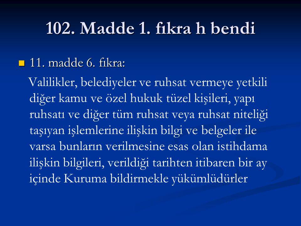 102. Madde 1. fıkra h bendi 11. madde 6. fıkra: 11. madde 6. fıkra: Valilikler, belediyeler ve ruhsat vermeye yetkili diğer kamu ve özel hukuk tüzel k