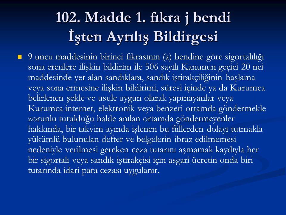 102. Madde 1. fıkra j bendi İşten Ayrılış Bildirgesi 9 uncu maddesinin birinci fıkrasının (a) bendine göre sigortalılığı sona erenlere ilişkin bildiri