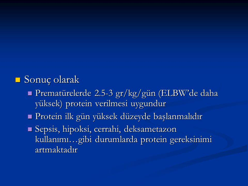 Sonuç olarak Sonuç olarak Prematürelerde 2.5-3 gr/kg/gün (ELBW'de daha yüksek) protein verilmesi uygundur Prematürelerde 2.5-3 gr/kg/gün (ELBW'de daha yüksek) protein verilmesi uygundur Protein ilk gün yüksek düzeyde başlanmalıdır Protein ilk gün yüksek düzeyde başlanmalıdır Sepsis, hipoksi, cerrahi, deksametazon kullanımı…gibi durumlarda protein gereksinimi artmaktadır Sepsis, hipoksi, cerrahi, deksametazon kullanımı…gibi durumlarda protein gereksinimi artmaktadır