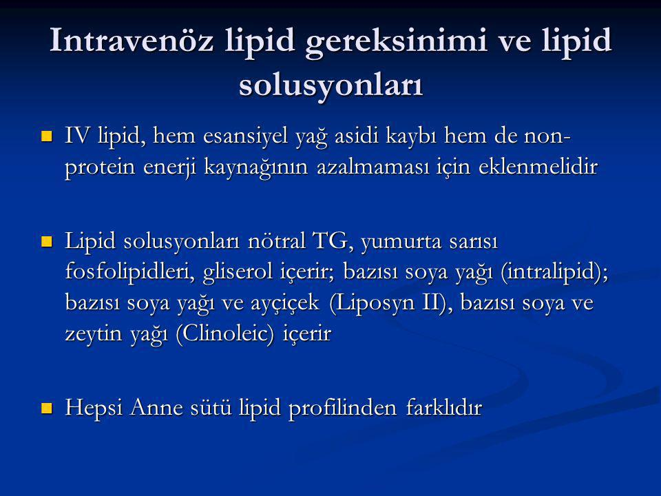 Intravenöz lipid gereksinimi ve lipid solusyonları IV lipid, hem esansiyel yağ asidi kaybı hem de non- protein enerji kaynağının azalmaması için eklenmelidir IV lipid, hem esansiyel yağ asidi kaybı hem de non- protein enerji kaynağının azalmaması için eklenmelidir Lipid solusyonları nötral TG, yumurta sarısı fosfolipidleri, gliserol içerir; bazısı soya yağı (intralipid); bazısı soya yağı ve ayçiçek (Liposyn II), bazısı soya ve zeytin yağı (Clinoleic) içerir Lipid solusyonları nötral TG, yumurta sarısı fosfolipidleri, gliserol içerir; bazısı soya yağı (intralipid); bazısı soya yağı ve ayçiçek (Liposyn II), bazısı soya ve zeytin yağı (Clinoleic) içerir Hepsi Anne sütü lipid profilinden farklıdır Hepsi Anne sütü lipid profilinden farklıdır
