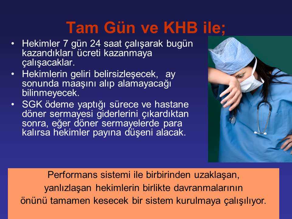 Tam Gün ve KHB ile; Hekimler 7 gün 24 saat çalışarak bugün kazandıkları ücreti kazanmaya çalışacaklar. Hekimlerin geliri belirsizleşecek, ay sonunda m