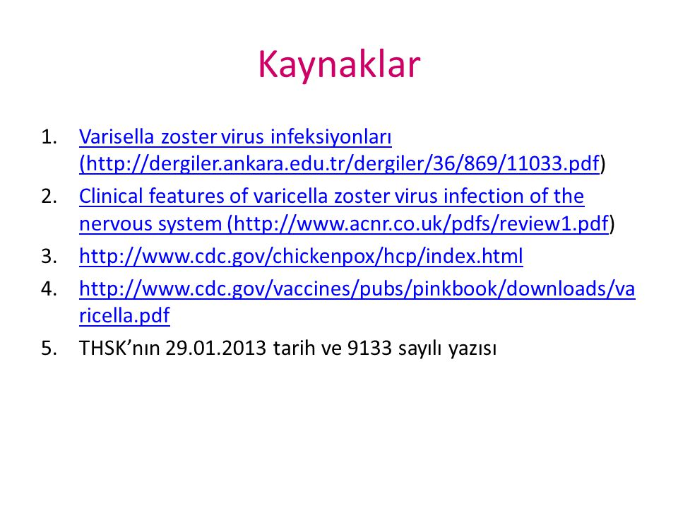 Kaynaklar 1.Varisella zoster virus infeksiyonları (http://dergiler.ankara.edu.tr/dergiler/36/869/11033.pdf)Varisella zoster virus infeksiyonları (http://dergiler.ankara.edu.tr/dergiler/36/869/11033.pdf 2.Clinical features of varicella zoster virus infection of the nervous system (http://www.acnr.co.uk/pdfs/review1.pdf)Clinical features of varicella zoster virus infection of the nervous system (http://www.acnr.co.uk/pdfs/review1.pdf 3.http://www.cdc.gov/chickenpox/hcp/index.htmlhttp://www.cdc.gov/chickenpox/hcp/index.html 4.http://www.cdc.gov/vaccines/pubs/pinkbook/downloads/va ricella.pdfhttp://www.cdc.gov/vaccines/pubs/pinkbook/downloads/va ricella.pdf 5.THSK'nın 29.01.2013 tarih ve 9133 sayılı yazısı