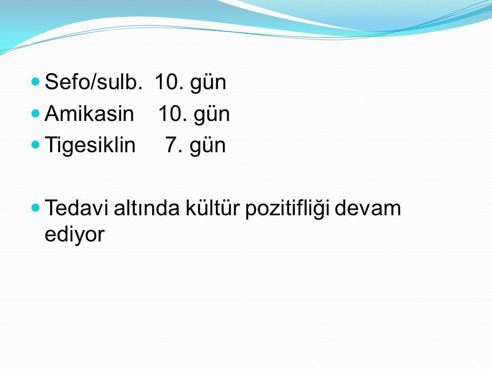 Sefo/sulb. 10. gün Amikasin 10. gün Tigesiklin 7. gün Tedavi altında kültür pozitifliği devam ediyor