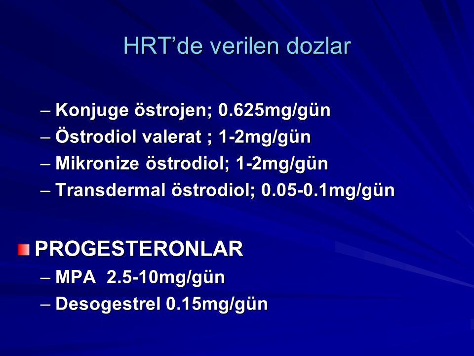 HRT'de verilen dozlar –Konjuge östrojen; 0.625mg/gün –Östrodiol valerat ; 1-2mg/gün –Mikronize östrodiol; 1-2mg/gün –Transdermal östrodiol; 0.05-0.1mg/gün PROGESTERONLAR –MPA 2.5-10mg/gün –Desogestrel 0.15mg/gün