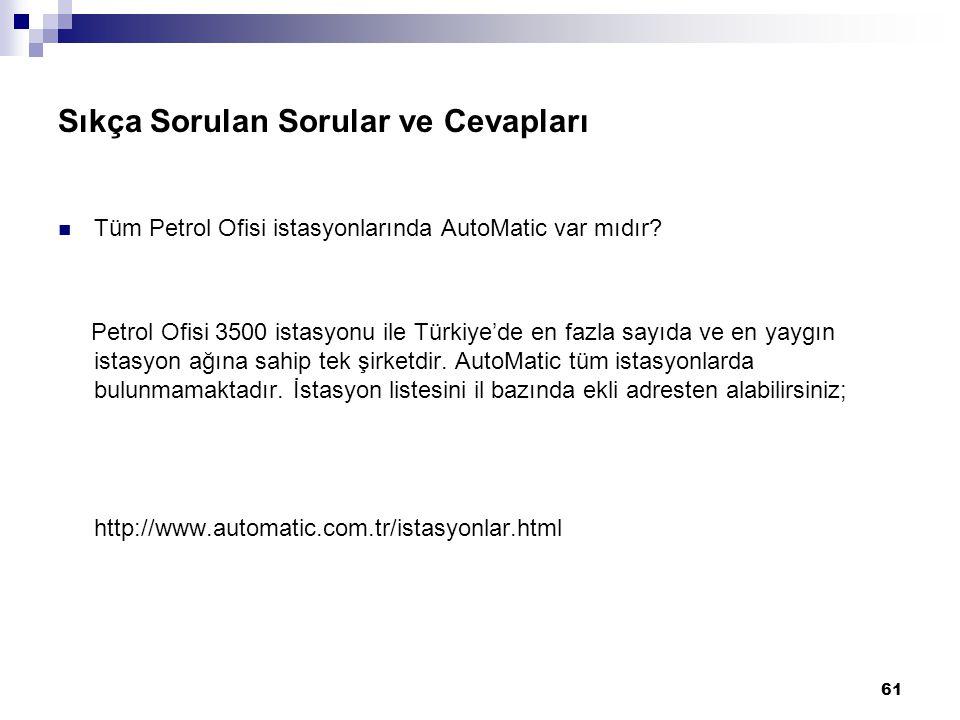 61 Sıkça Sorulan Sorular ve Cevapları Tüm Petrol Ofisi istasyonlarında AutoMatic var mıdır? Petrol Ofisi 3500 istasyonu ile Türkiye'de en fazla sayıda