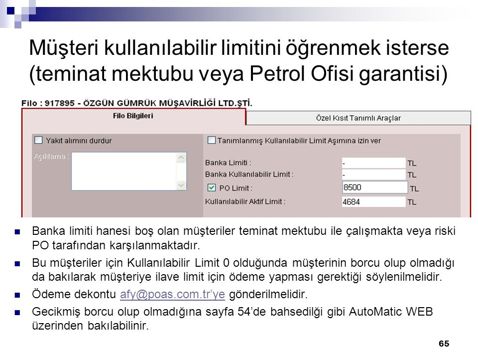 65 Müşteri kullanılabilir limitini öğrenmek isterse (teminat mektubu veya Petrol Ofisi garantisi) Banka limiti hanesi boş olan müşteriler teminat mektubu ile çalışmakta veya riski PO tarafından karşılanmaktadır.