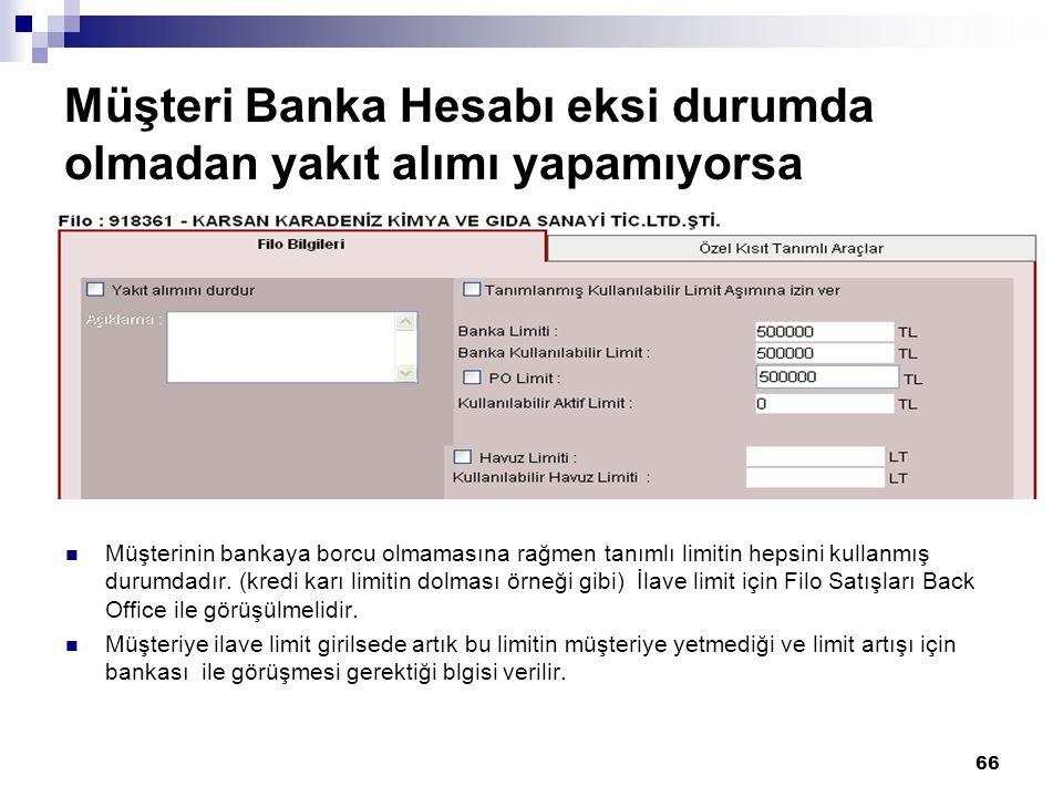66 Müşteri Banka Hesabı eksi durumda olmadan yakıt alımı yapamıyorsa Müşterinin bankaya borcu olmamasına rağmen tanımlı limitin hepsini kullanmış durumdadır.