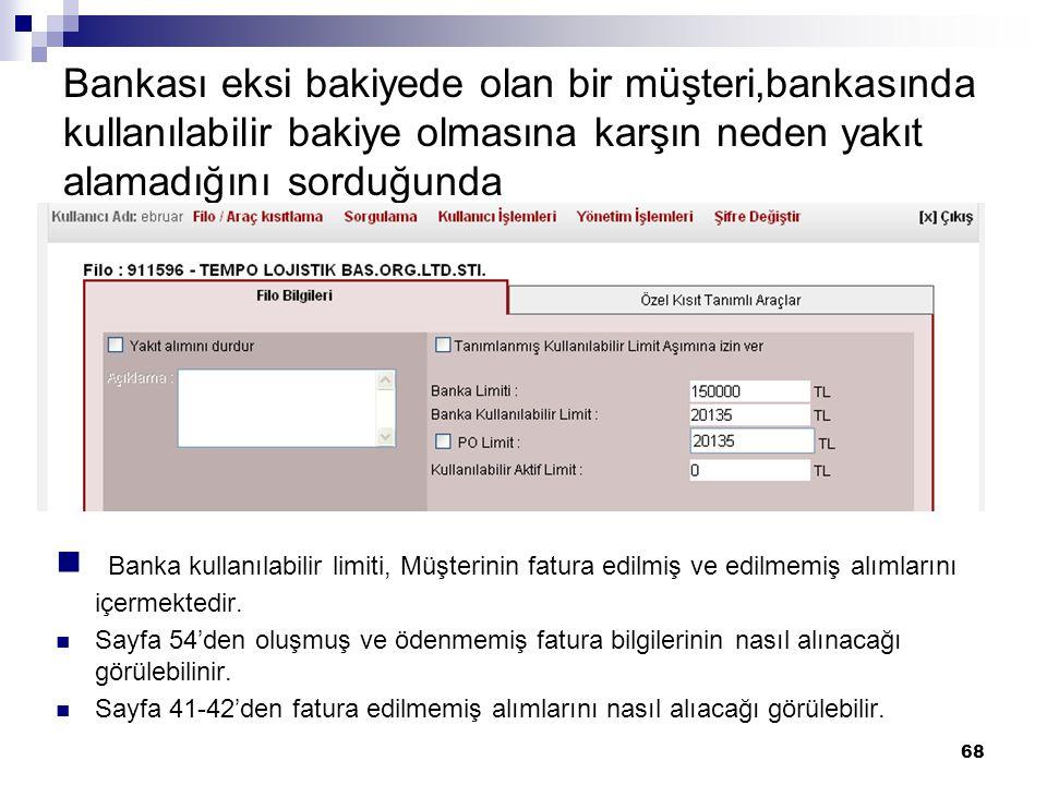 68 Bankası eksi bakiyede olan bir müşteri,bankasında kullanılabilir bakiye olmasına karşın neden yakıt alamadığını sorduğunda Banka kullanılabilir limiti, Müşterinin fatura edilmiş ve edilmemiş alımlarını içermektedir.