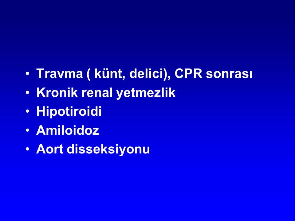 Travma ( künt, delici), CPR sonrası Kronik renal yetmezlik Hipotiroidi Amiloidoz Aort disseksiyonu