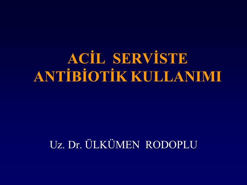 ACİL SERVİSTE ANTİBİOTİK KULLANIMI Uz. Dr. ÜLKÜMEN RODOPLU