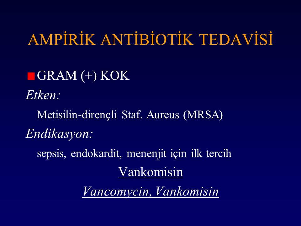 AMPİRİK ANTİBİOTİK TEDAVİSİ GRAM (+) KOK Etken: Metisilin-dirençli Staf. Aureus (MRSA) Endikasyon: sepsis, endokardit, menenjit için ilk tercih Vankom