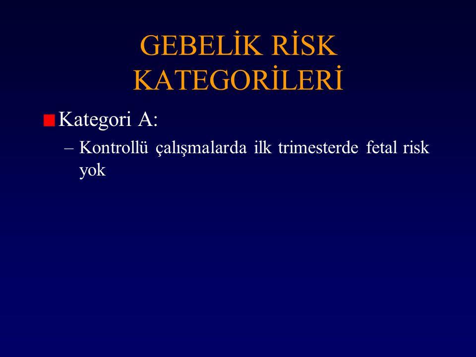 Kategori A: –Kontrollü çalışmalarda ilk trimesterde fetal risk yok GEBELİK RİSK KATEGORİLERİ