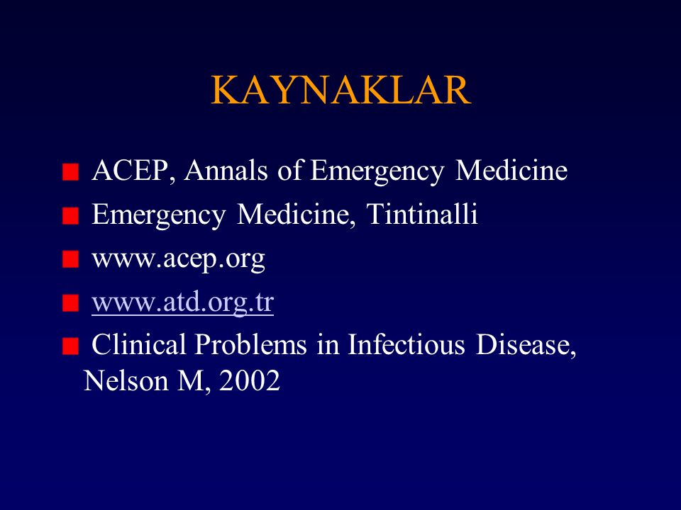 KAYNAKLAR ACEP, Annals of Emergency Medicine Emergency Medicine, Tintinalli www.acep.org www.atd.org.tr Clinical Problems in Infectious Disease, Nelso