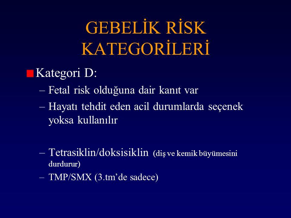 Kategori D: –Fetal risk olduğuna dair kanıt var –Hayatı tehdit eden acil durumlarda seçenek yoksa kullanılır –Tetrasiklin/doksisiklin (diş ve kemik bü