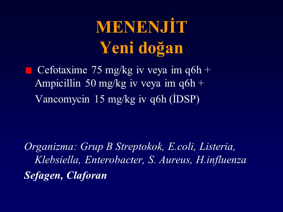 MENENJİT Yeni doğan Cefotaxime 75 mg/kg iv veya im q6h + Ampicillin 50 mg/kg iv veya im q6h + Vancomycin 15 mg/kg iv q6h (İDSP) Organizma: Grup B Stre