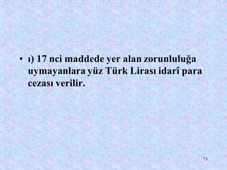 73 ı) 17 nci maddede yer alan zorunluluğa uymayanlara yüz Türk Lirası idarî para cezası verilir.