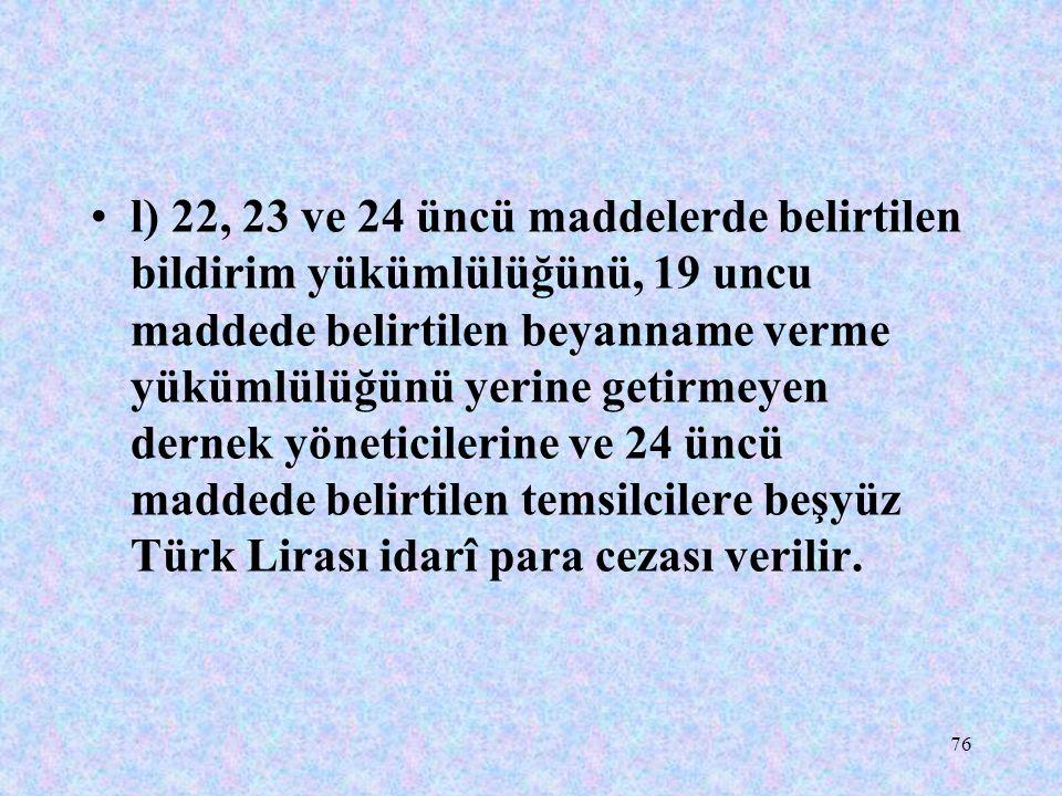 76 l) 22, 23 ve 24 üncü maddelerde belirtilen bildirim yükümlülüğünü, 19 uncu maddede belirtilen beyanname verme yükümlülüğünü yerine getirmeyen derne