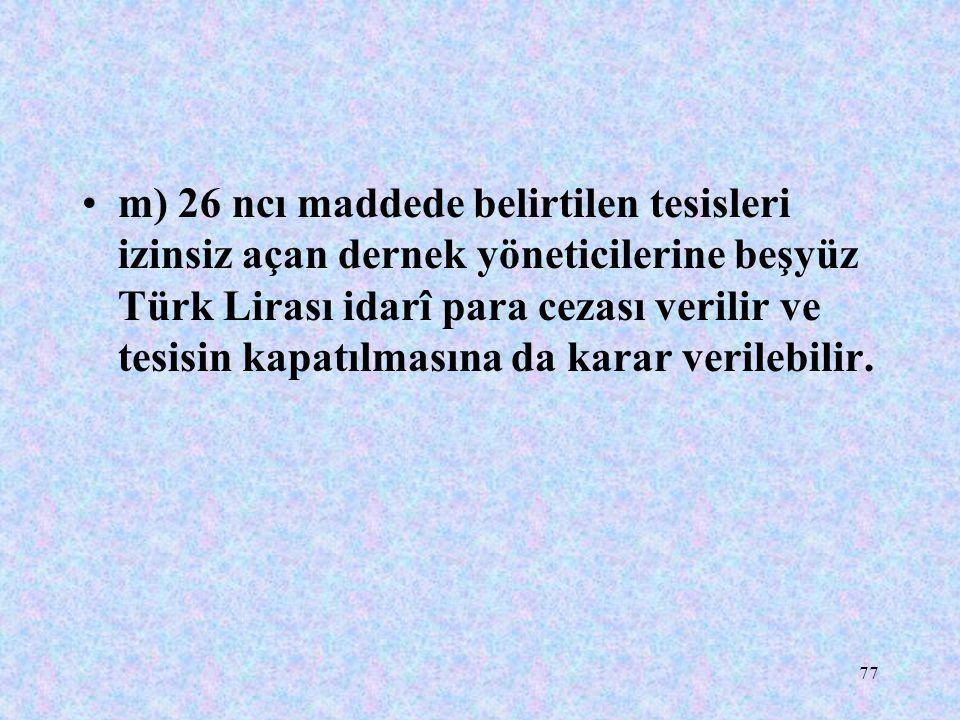 77 m) 26 ncı maddede belirtilen tesisleri izinsiz açan dernek yöneticilerine beşyüz Türk Lirası idarî para cezası verilir ve tesisin kapatılmasına da