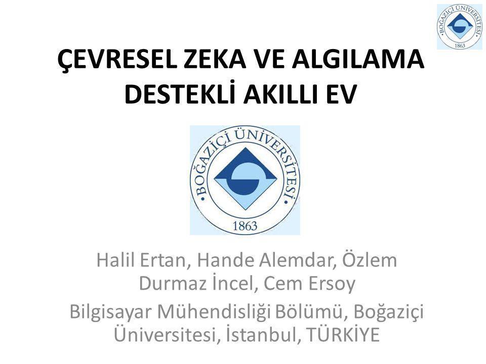 ÇEVRESEL ZEKA VE ALGILAMA DESTEKLİ AKILLI EV Halil Ertan, Hande Alemdar, Özlem Durmaz İncel, Cem Ersoy Bilgisayar Mühendisliği Bölümü, Boğaziçi Üniversitesi, İstanbul, TÜRKİYE