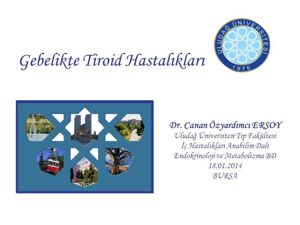 Gebelikte Tiroid Hastalıkları Dr. Canan Özyardımcı ERSOY Uludağ Üniversitesi Tıp Fakültesi İç Hastalıkları Anabilim Dalı Endokrinoloji ve Metabolizma