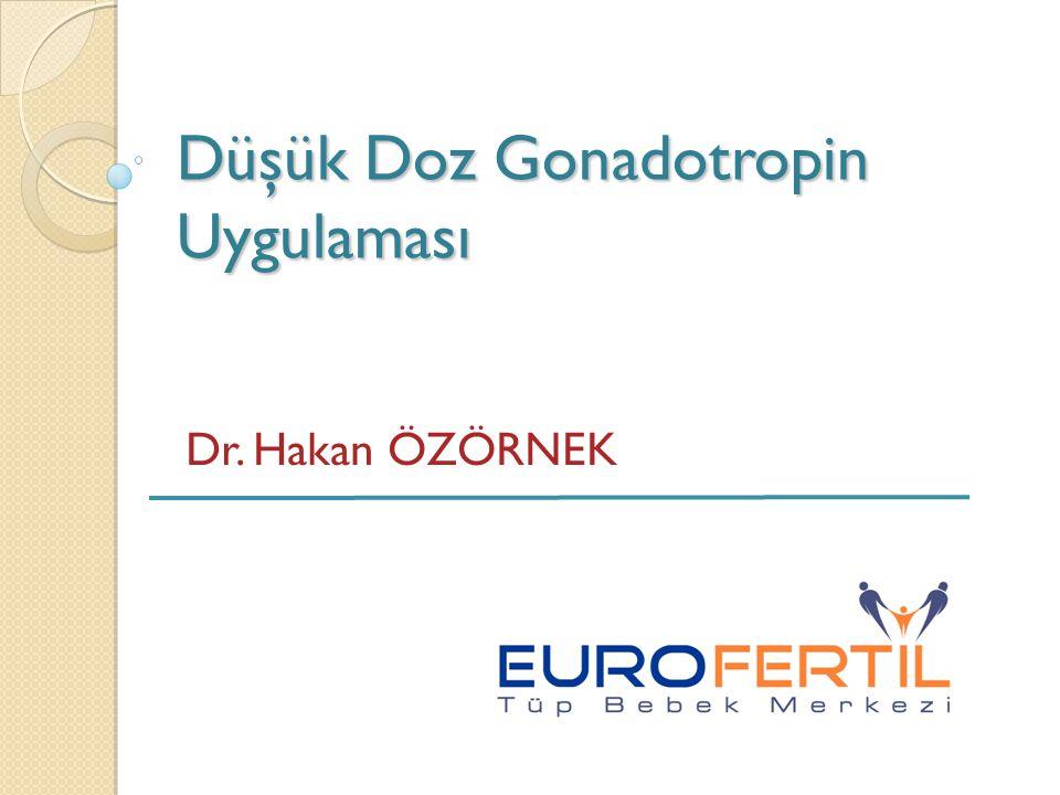 Düşük Doz Gonadotropin Uygulaması Dr. Hakan ÖZÖRNEK