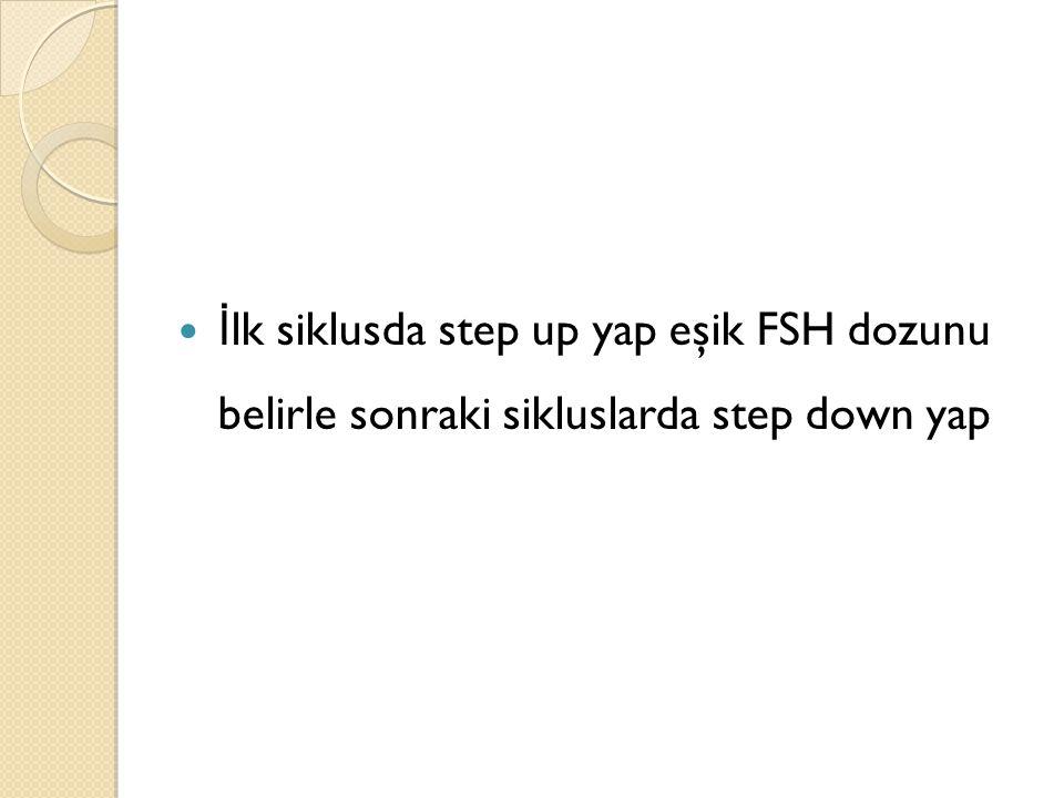 İ lk siklusda step up yap eşik FSH dozunu belirle sonraki sikluslarda step down yap