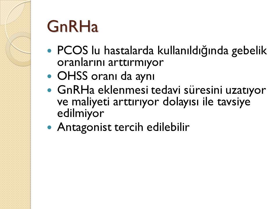 GnRHa PCOS lu hastalarda kullanıldı ğ ında gebelik oranlarını arttırmıyor OHSS oranı da aynı GnRHa eklenmesi tedavi süresini uzatıyor ve maliyeti arttırıyor dolayısı ile tavsiye edilmiyor Antagonist tercih edilebilir