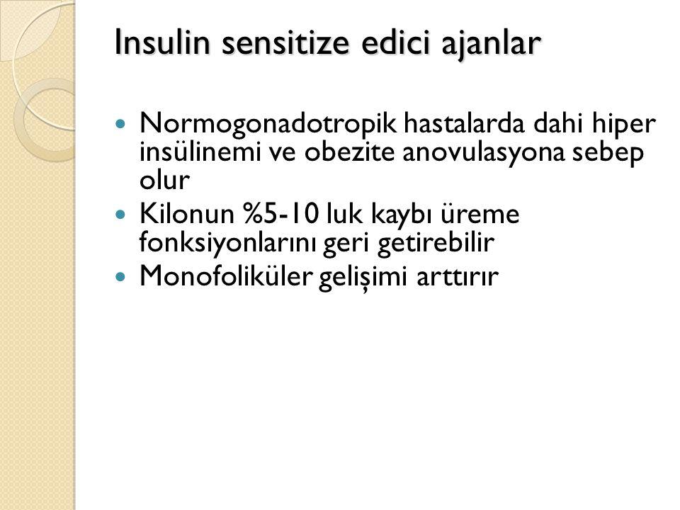 Insulin sensitize edici ajanlar Normogonadotropik hastalarda dahi hiper insülinemi ve obezite anovulasyona sebep olur Kilonun %5-10 luk kaybı üreme fonksiyonlarını geri getirebilir Monofoliküler gelişimi arttırır