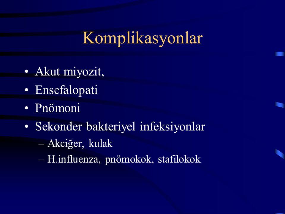 Komplikasyonlar Akut miyozit, Ensefalopati Pnömoni Sekonder bakteriyel infeksiyonlar –Akciğer, kulak –H.influenza, pnömokok, stafilokok