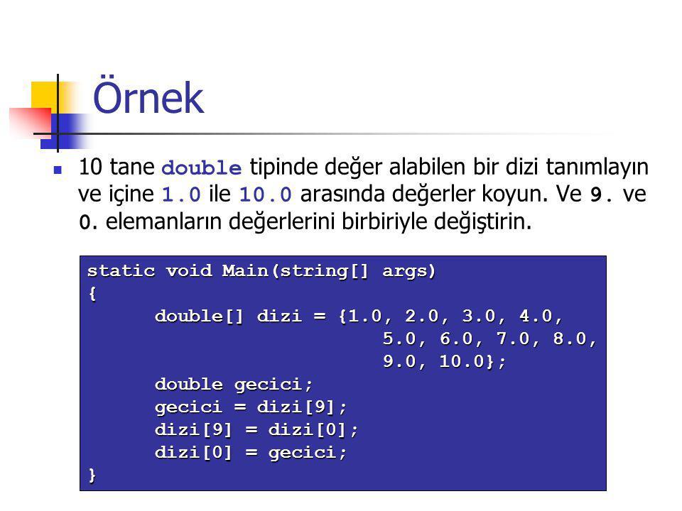 Örnek 10 tane double tipinde değer alabilen bir dizi tanımlayın ve içine 1.0 ile 10.0 arasında değerler koyun. Ve 9. ve 0. elemanların değerlerini bir