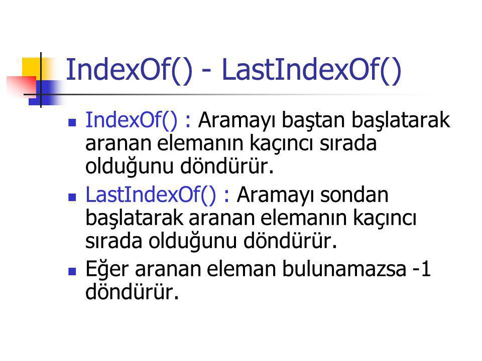 IndexOf() - LastIndexOf() IndexOf() : Aramayı baştan başlatarak aranan elemanın kaçıncı sırada olduğunu döndürür. LastIndexOf() : Aramayı sondan başla