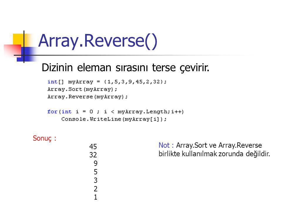 Array.Reverse() Dizinin eleman sırasını terse çevirir. Sonuç : 45 32 9 5 3 2 1 Not : Array.Sort ve Array.Reverse birlikte kullanılmak zorunda değildir