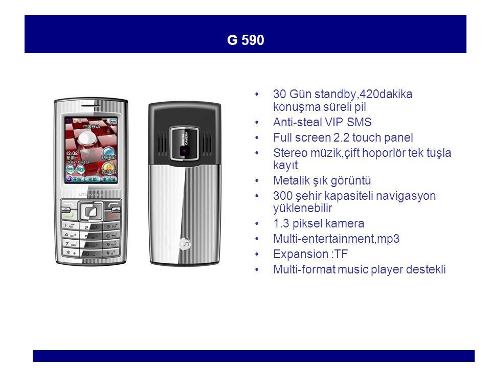 G 590 30 Gün standby,420dakika konuşma süreli pil Anti-steal VIP SMS Full screen 2.2 touch panel Stereo müzik,çift hoporlör tek tuşla kayıt Metalik şık görüntü 300 şehir kapasiteli navigasyon yüklenebilir 1.3 piksel kamera Multi-entertainment,mp3 Expansion :TF Multi-format music player destekli