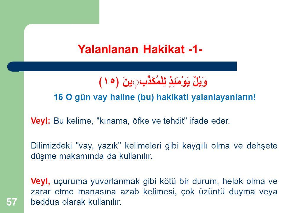 57 Yalanlanan Hakikat -1- وَيْلٌ يَوْمَئِذٍ لِلْمُكَذِّبينَ ﴿١٥﴾ 15 O gün vay haline (bu) hakikati yalanlayanların! Veyl: Bu kelime,