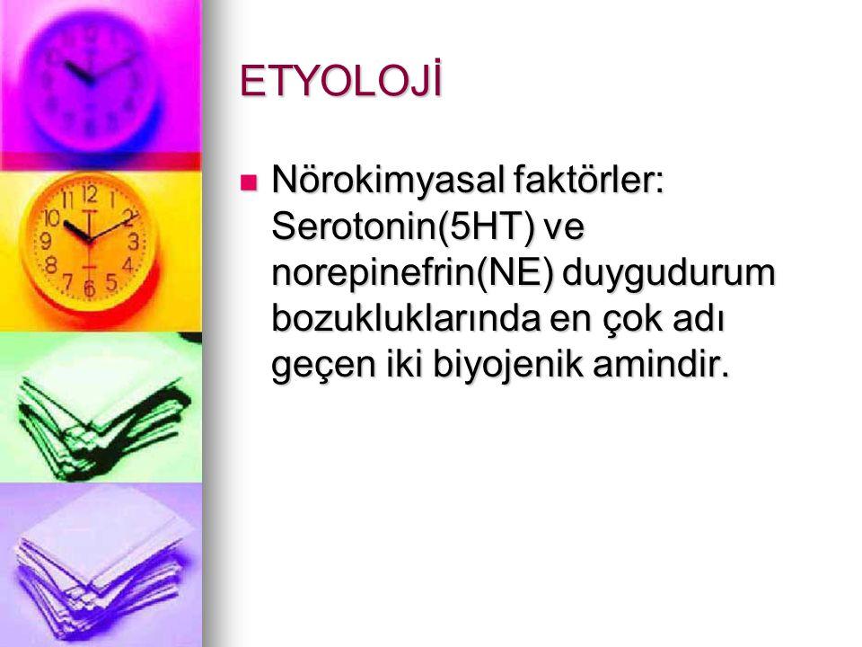 ETYOLOJİ Nörokimyasal faktörler: Serotonin(5HT) ve norepinefrin(NE) duygudurum bozukluklarında en çok adı geçen iki biyojenik amindir.