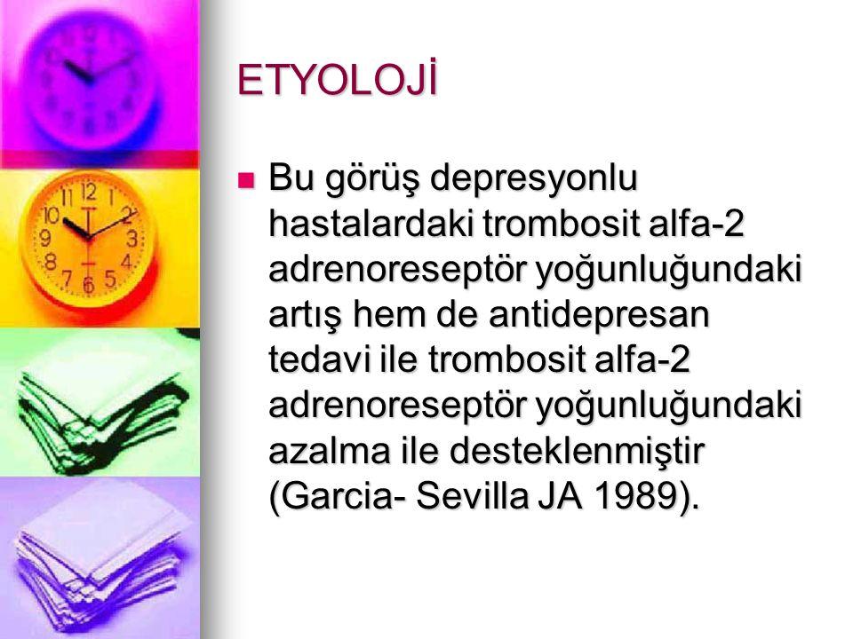 ETYOLOJİ Bu görüş depresyonlu hastalardaki trombosit alfa-2 adrenoreseptör yoğunluğundaki artış hem de antidepresan tedavi ile trombosit alfa-2 adrenoreseptör yoğunluğundaki azalma ile desteklenmiştir (Garcia- Sevilla JA 1989).
