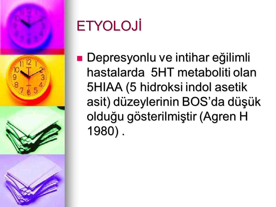ETYOLOJİ Depresyonlu ve intihar eğilimli hastalarda 5HT metaboliti olan 5HIAA (5 hidroksi indol asetik asit) düzeylerinin BOS'da düşük olduğu gösterilmiştir (Agren H 1980).