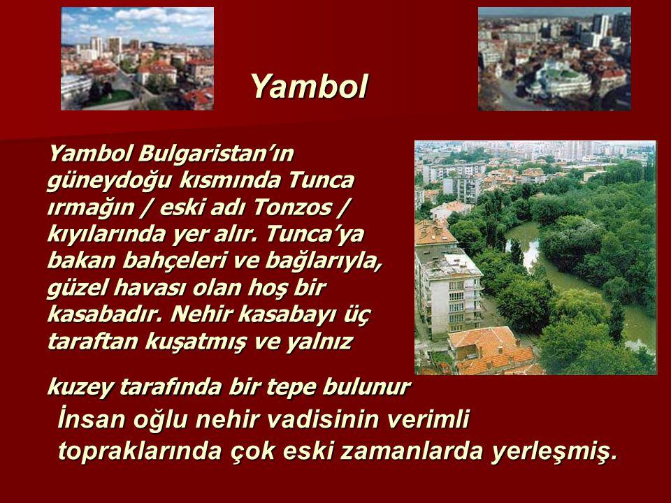 Yambol Bulgaristan'ın güneydoğu kısmında Tunca ırmağın / eski adı Tonzos / kıyılarında yer alır. Tunca'ya bakan bahçeleri ve bağlarıyla, güzel havası