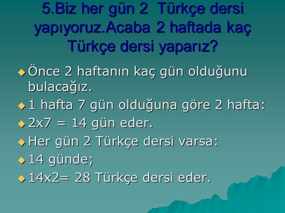 5.Biz her gün 2 Türkçe dersi yapıyoruz.Acaba 2 haftada kaç Türkçe dersi yaparız? ÖÖÖÖnce 2 haftanın kaç gün olduğunu bulacağız. 1111 hafta 7 g