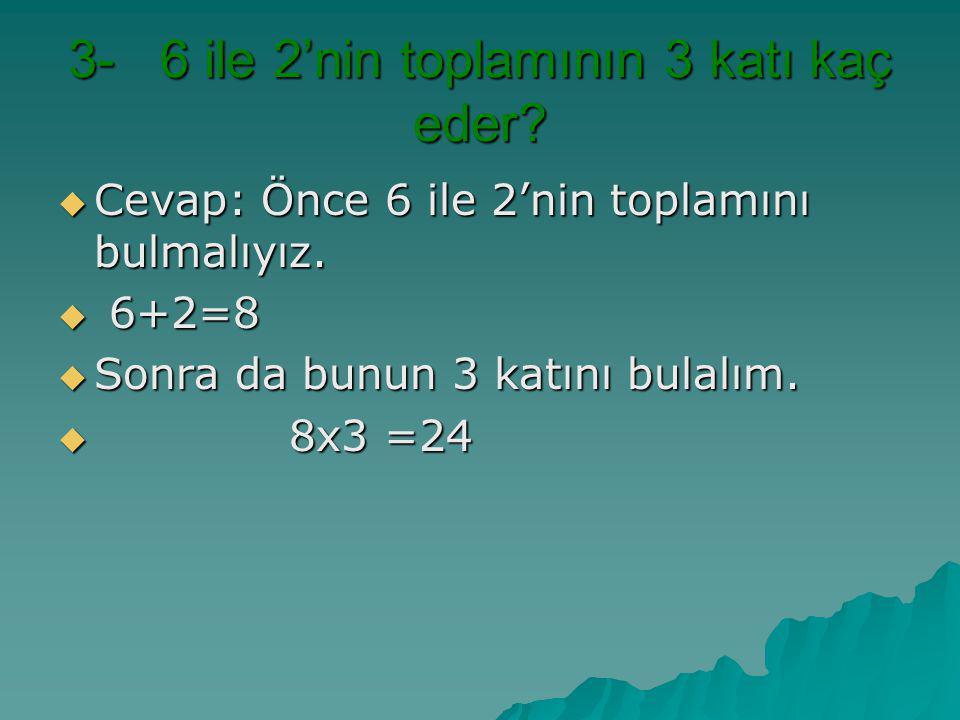 3- 6 ile 2'nin toplamının 3 katı kaç eder? CCCCevap: Önce 6 ile 2'nin toplamını bulmalıyız.  6 6 6 6+2=8 SSSSonra da bunun 3 katını bulalı