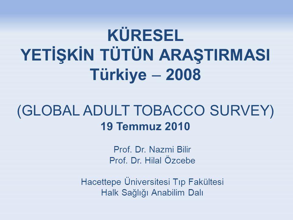 KÜRESEL YETİŞKİN TÜTÜN ARAŞTIRMASI Türkiye – 2008 (GLOBAL ADULT TOBACCO SURVEY) 19 Temmuz 2010 Prof. Dr. Nazmi Bilir Prof. Dr. Hilal Özcebe Hacettepe