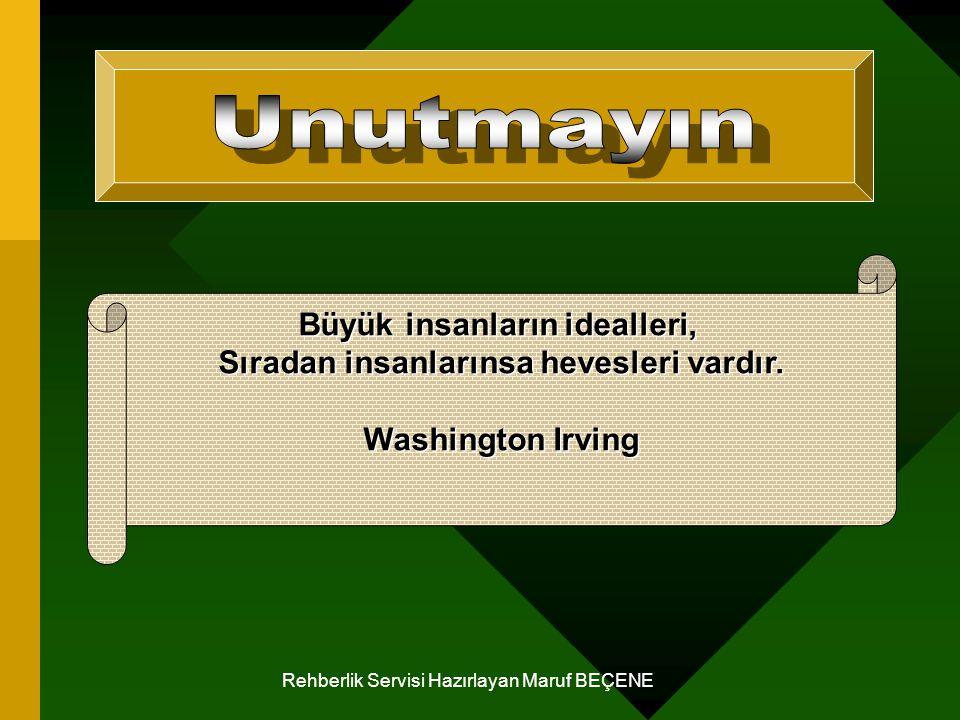 Rehberlik Servisi Hazırlayan Maruf BEÇENE Büyük insanların idealleri, Sıradan insanlarınsa hevesleri vardır. Washington Irving