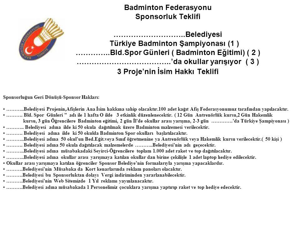 Badminton Federasyonu Sponsorluk Teklifi ………………………..Belediyesi Türkiye Badminton Şampiyonası (1 ) …………..Bld.Spor Günleri ( Badminton Eğitimi) ( 2 ) ………………………………..'da okullar yarışıyor ( 3 ) 3 Proje'nin İsim Hakkı Teklifi Sponsorluğun Geri Dönüşü-Sponsor Hakları: ………..Belediyesi Projenin,Afişlerin Ana İsim hakkına sahip olacaktır.100 adet kağıt Afiş Federasyonumuz tarafından yapılacaktır.