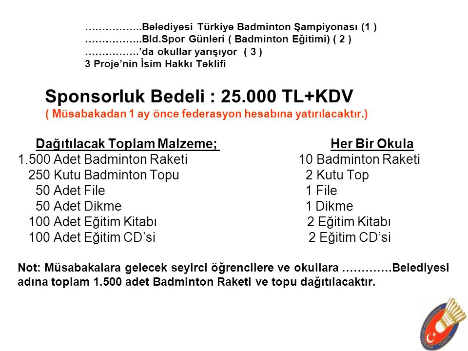 ……………..Belediyesi Türkiye Badminton Şampiyonası (1 ) ……………..Bld.Spor Günleri ( Badminton Eğitimi) ( 2 ) …………….'da okullar yarışıyor ( 3 ) 3 Proje'nin İsim Hakkı Teklifi Sponsorluk Bedeli : 25.000 TL+KDV ( Müsabakadan 1 ay önce federasyon hesabına yatırılacaktır.) Dağıtılacak Toplam Malzeme; Her Bir Okula 1.500 Adet Badminton Raketi10 Badminton Raketi 250 Kutu Badminton Topu 2 Kutu Top 50 Adet File 1 File 50 Adet Dikme 1 Dikme 100 Adet Eğitim Kitabı 2 Eğitim Kitabı 100 Adet Eğitim CD'si 2 Eğitim CD'si Not: Müsabakalara gelecek seyirci öğrencilere ve okullara ………….Belediyesi adına toplam 1.500 adet Badminton Raketi ve topu dağıtılacaktır.