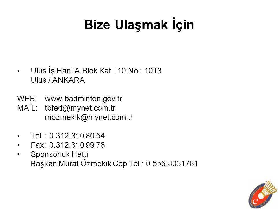 Bize Ulaşmak İçin Ulus İş Hanı A Blok Kat : 10 No : 1013 Ulus / ANKARA WEB:www.badminton.gov.tr MAİL:tbfed@mynet.com.tr mozmekik@mynet.com.tr Tel: 0.312.310 80 54 Fax: 0.312.310 99 78 Sponsorluk Hattı Başkan Murat Özmekik Cep Tel : 0.555.8031781