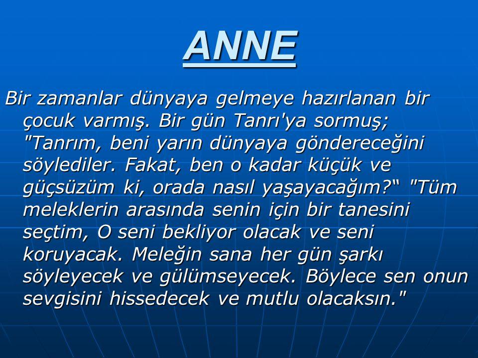 ANNE Bir zamanlar dünyaya gelmeye hazırlanan bir çocuk varmış. Bir gün Tanrı'ya sormuş;
